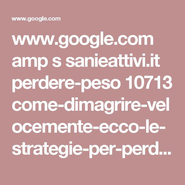 www.google.com amp s sanieattivi.it perdere-peso 10713 come-dimagrire-velocemente-ecco-le-strategie-per-perdere-peso-in-poco-tempo amp
