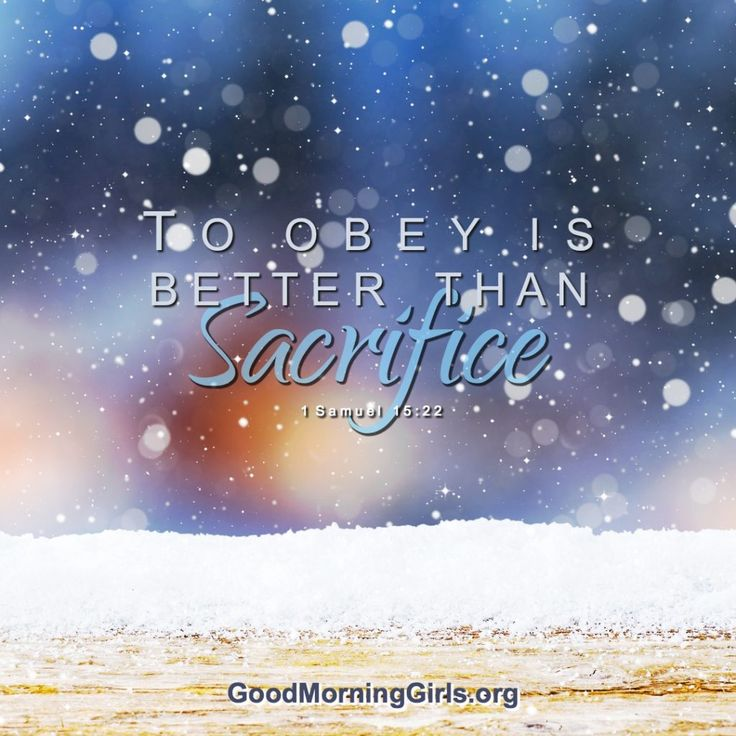 To obey is better than sacrifice. 1 Samuel 15:22