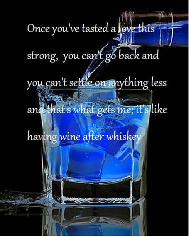 Once you're tasted a love this strong, you can't go back and you can't settlle on anything less and that's what gets me; it's like having wine after whiskey