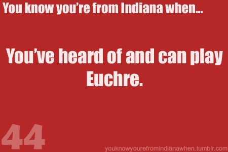 If you marry into an Indiana family, expect Euchre tournaments at any and all holiday parties and family reunions!