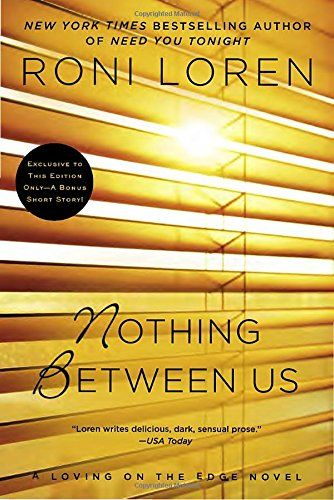 Nothing Between Us (A Loving on the Edge Novel) by Roni Loren. Unlike the heroine of her popular thriller series, Georgia Delaune can't afford to take risks or push sexual boundaries—unless you count spying through her neighbor's bedroom window, and never missing a single move he makes. Colby Wilkes is more than willing to put on a show for the alluring woman next door. But his dominant side aches to show her the pleasures of submission up close. As a counselor, Colby is sensitive to...