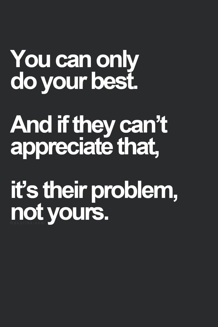 You can only do your best. And if they can't appreciate that, it's their problem, not yours.
