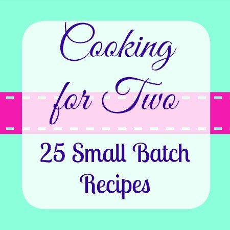 Cooking For Two–Small Batch Recipes For When You Don't Need To Feed A Crowd
