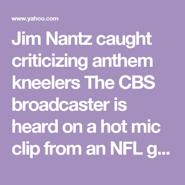 Jim Nantz caught criticizing anthem kneelers The CBS broadcaster is heard on a hot mic clip from an NFL game earlier this year being critical of protesting players.What he said Thursday night »