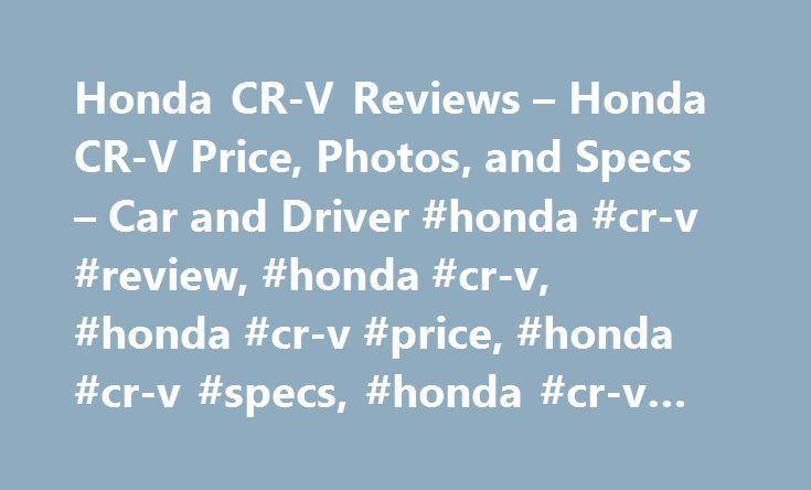 Honda CR-V Reviews – Honda CR-V Price, Photos, and Specs – Car and Driver #honda #cr-v #review, #honda #cr-v, #honda #cr-v #price, #honda #cr-v #specs, #honda #cr-v #photos http://design.nef2.com/honda-cr-v-reviews-honda-cr-v-price-photos-and-specs-car-and-driver-honda-cr-v-review-honda-cr-v-honda-cr-v-price-honda-cr-v-specs-honda-cr-v-photos/  # Honda CR-V Honda CR-V Evolutionary changes yield chart-topping results. 2017 Honda CR-V Honda CR-V 2017 5.0 1.0 5.0 As many a one-hit wonder has…
