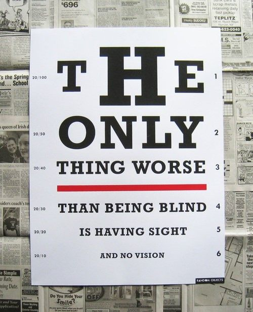 The only thing worse than being blind is having sight and no vision.