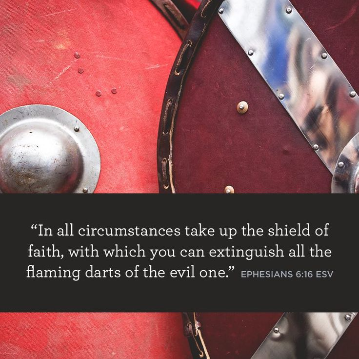 """""""In all circumstances take up the shield of faith, with which you can extinguish all the flaming darts of the evil one"""" –Ephesians 6:16 ESV"""