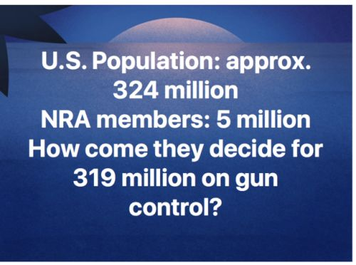 U.S. population: approximately 324 million. NRA members: 5 million. How come they decide for 319 million on gun control?