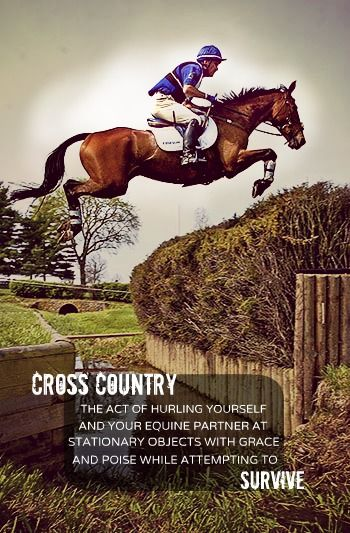 """Cross Country: The act of hurling yourself and your equine partner at stationary objects with grace and poise while attempting to survive."""