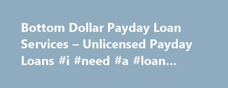 Awesome Credit Processing: Bottom Dollar Payday Loan Services – Unlicensed Payday Loans #i #need #a #loan...  Loan Check more at http://creditcardprocessing.top/blog/review/credit-processing-bottom-dollar-payday-loan-services-unlicensed-payday-loans-i-need-a-loan-loan/