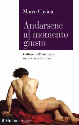 5 libri sull'eutanasia, per capire qualcosa in più – Andarsene al momento giusto. Culture dell'eutanasia nella storia europea di Marco Cavina (Il Mulino)