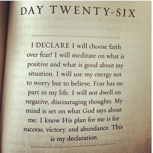 """""""I declare I will choose faith over fear. I will meditate on what is positive and what is good about my situation. I will use my energy not to worry but to believe. Fear had no part in my life. I will not dwell on negative, discouraging thoughts. My mind is set on what God says about me. I know His plan for me is for success, victory, and abundance. This is my declaration."""""""