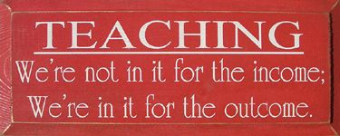Teaching: We're not in it for the income; we're in it for the outcome.: Thoughts, Teacher Gifts, Inspiration, Teaching Quotes, Dance Teacher, Make A Difference, Truths, So True, Teacher Quotes