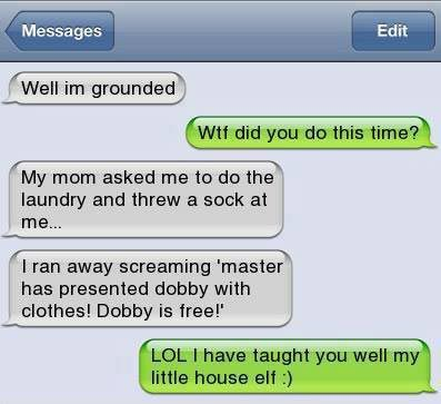 """Well I'm grounded. WTF did you do this time? My Mum asked me to do the laundry and threw a sock at me… I ran away screaming """"Master has presented Dobby with clothes! Dobby is free!"""""""