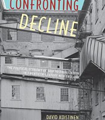 Confronting Decline: The Political Economy Of Deindustrialization In Twentieth-Century New England PDF