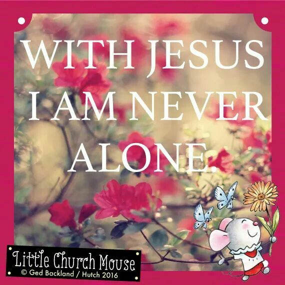 ♡✞♡ With Jesus I am never alone. Amen...Little Church Mouse 12 June 2016 ♡✞♡