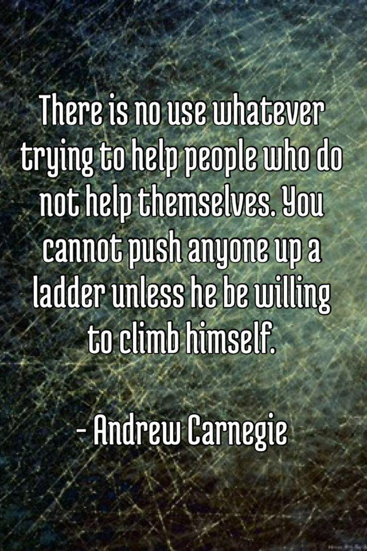 best images about andrew carnegie quotes real whatever trying to help people who do not help themselves you cannot push anyone up a ladder unless he be willing to climb himself andrew carnegie