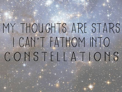 my thoughts are stars I can't fathom into constellations -John Green