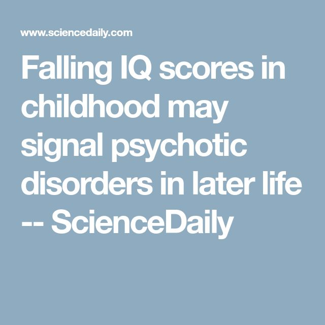 Falling IQ scores in childhood may signal psychotic disorders in later life -- ScienceDaily