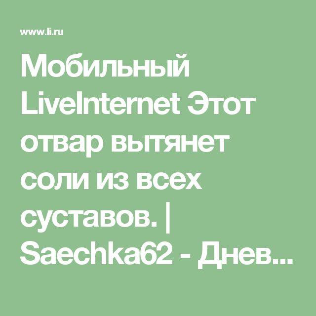 Мобильный LiveInternet Этот отвар вытянет соли из всех суставов. | Saechka62 - Дневник Saechka62 |