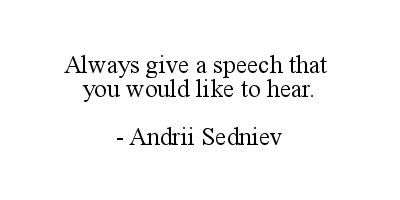 Always give a speech that you would like to hear. - Andrii Sedniev