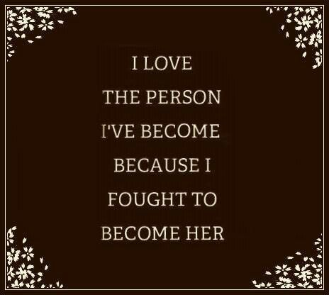 I love the person I've become because I fought to become her.