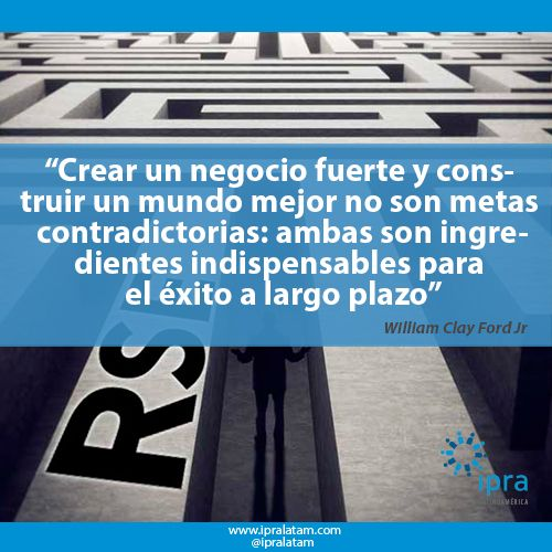 """Crear un negocio fuerte y construir un mundo mejor no son metas contradictorias: ambas son ingredientes indispensables para el éxito a largo plazo"". William Clay Ford Jr"
