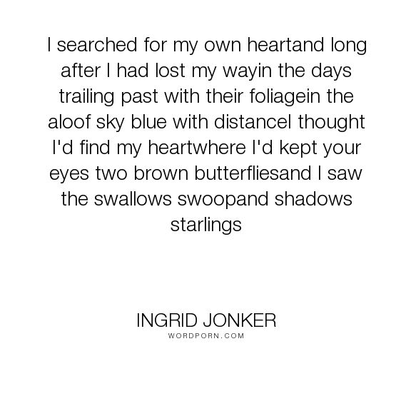 "Ingrid Jonker - ""I searched for my own heartand long after I had lost my wayin the days trailing past..."". poetry"