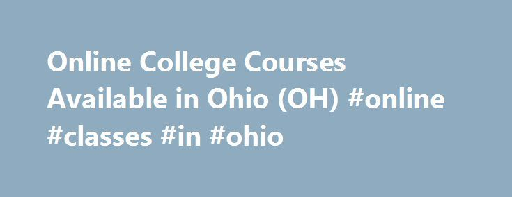 Online College Courses Available in Ohio (OH) #online #classes #in #ohio http://fiji.remmont.com/online-college-courses-available-in-ohio-oh-online-classes-in-ohio/  # The Online Course Finder Available Online Courses Online Coursesby Subject Online Coursesby State Online College Courses Available in Ohio (OH) The 17th state admitted to the Union, Ohio is known for its coastal border of Lake Erie and its abundance of forests and hills. Its higher education system is managed by a Board of…