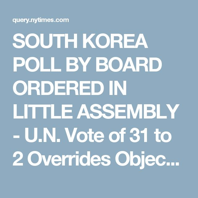 SOUTH KOREA POLL BY BOARD ORDERED IN LITTLE ASSEMBLY - U.N. Vote of 31 to 2 Overrides Objections to Elections in the U.S. Zone Alone CANADA MAY QUIT GROUP Holds Step Unconstitutional Under Charter -- Communists Cause Riots in Seoul U.N. POLL ORDERED FOR SOUTH KOREA - Front Page - NYTimes.com