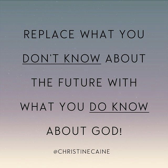 """""""Replace what you don't know about the future with what you do know about God!"""" -Christine Caine"""