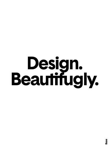 """Design. Beautifugly.""  