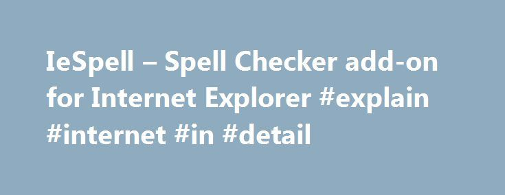 IeSpell – Spell Checker add-on for Internet Explorer #explain #internet #in #detail http://internet.remmont.com/iespell-spell-checker-add-on-for-internet-explorer-explain-internet-in-detail/  Introduction ieSpell is a free Internet Explorer browser extension that spell checks text input boxes on a webpage. It should come in particularly handy for users who do a lot of web-based text entry (e.g. web mails, forums, blogs, diaries). Even if your web application already includes spell checking…