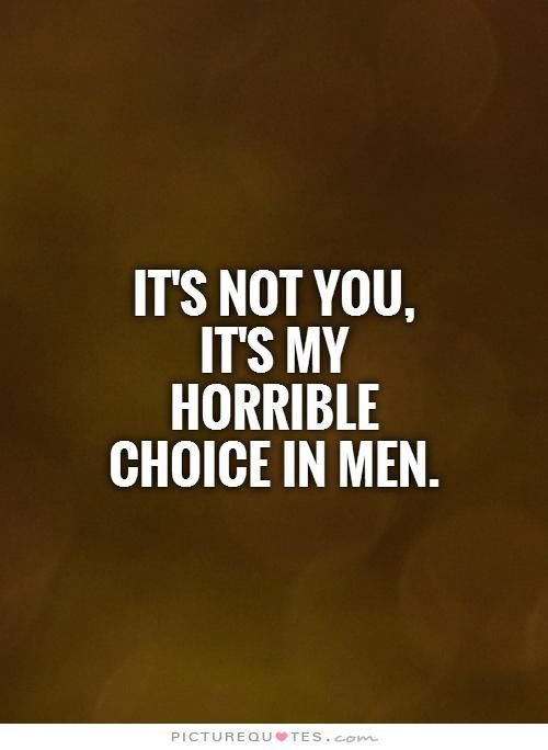 It's not you, it's my horrible choice in men. Picture Quotes.