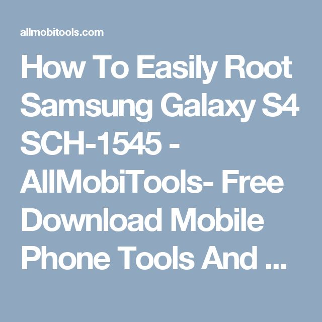 How To Easily Root Samsung Galaxy S4 SCH-1545 - AllMobiTools- Free Download Mobile Phone Tools And Firmware