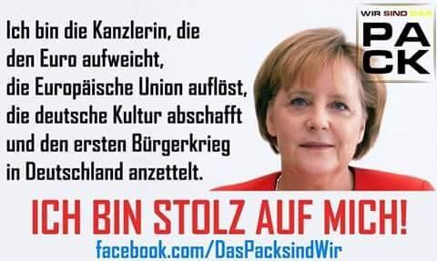 Merkel muss weg! Ich bin die Kanzlerin, die den Euro aufweicht, die Europäische Union auflöst, die deutsche Kultur abschafft und den ersten Bürgerkrieg in Deutschland anzettelt. Ich bin stolz auf mich!