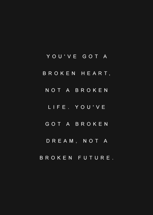 You've got a broken heart, not a broken life.
