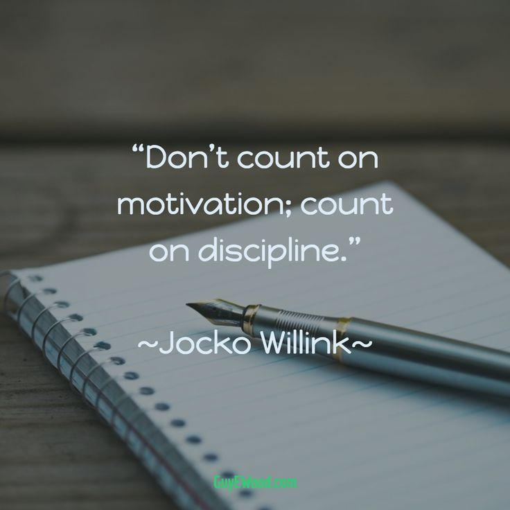 """Don't count on motivation; count on discipline.""  ~Jocko Willink~"