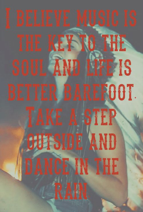 I believe music is the key to the soul and life is better barefoot. Take a step outside and dance in the rain.                                                                                           More