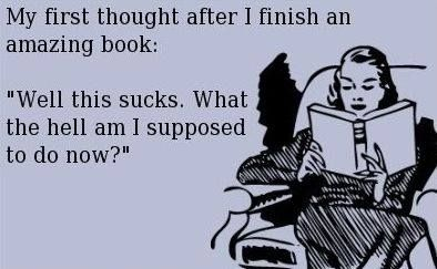 """My first thought after I finish an amazing book: """"Well this sucks. What the hell am I supposed to do now?"""""""