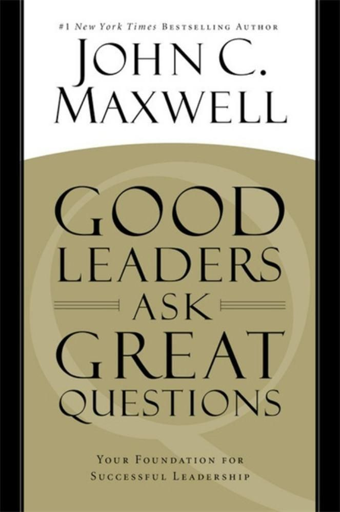 Good Leaders Ask Great Questions: Your Foundation for Succes