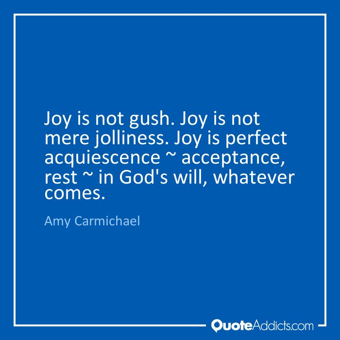 Joy is not gush. Joy is not mere jolliness. Joy is perfect acquiescence ~ acceptance, rest ~ in God's will, whatever comes. - Amy Carmichael #2