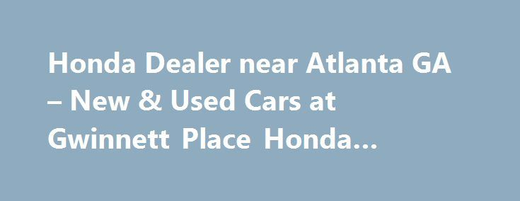 Honda Dealer near Atlanta GA – New & Used Cars at Gwinnett Place Honda #search #for #cars http://car.remmont.com/honda-dealer-near-atlanta-ga-new-used-cars-at-gwinnett-place-honda-search-for-cars/  #new cars for sale # Honda Dealership Serving Atlanta Gwinnett Place Honda in Duluth GA Gwinnett Place Honda, a premier Honda dealer serving Atlanta. with a stellar lineup of new and used Honda cars for sale, including the Accord. CR-V. Civic. Pilot and Ridgeline. among many others. If you are in…
