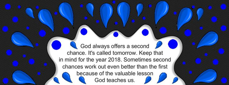 God always offers a second chance. It's called tomorrow. Keep that in mind for the year 2018. Sometimes second chances work out even better than the first because of the valuable lesson God teaches us.