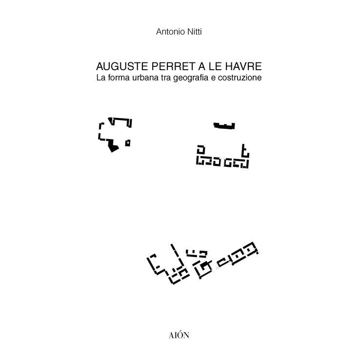 Antonio Nitti AUGUSTE PERRET A LE HAVRE La forma urbana tra geografia e costruzione. Size 22x22 cm - Pages: 156 ill. b/w ISBN 978-88-98262-36-6