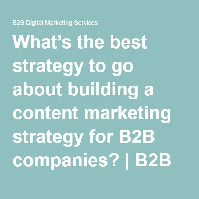 What's the best strategy to go about building a content marketing strategy for B2B companies? | B2B Digital Marketing Services