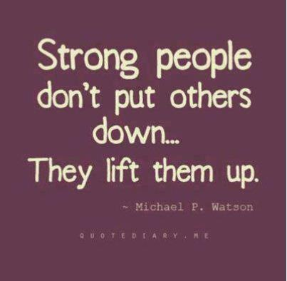 Putting people down is for the weak who need to feel strong.
