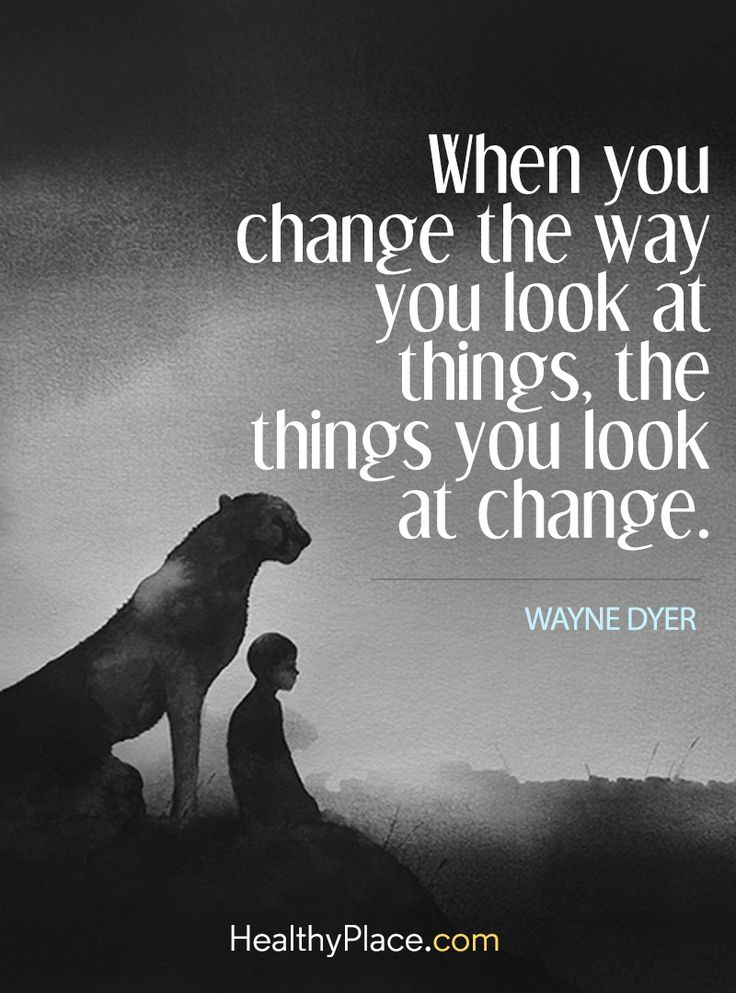 Quote on anxiety: When you change the way you look at things, the things you look at change - Wayne Dyer. www.HealthyPlace.com