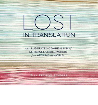 Lost in Translation: An Illustrated Compendium of Untranslatable Words from Around the World : Ella Frances Sanders : 9781607747109
