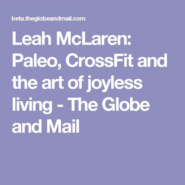 Leah McLaren: Paleo, CrossFit and the art of joyless living - The Globe and Mail